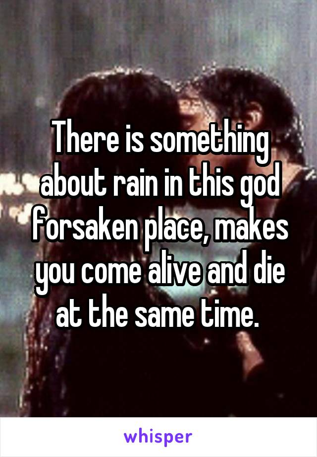 There is something about rain in this god forsaken place, makes you come alive and die at the same time.