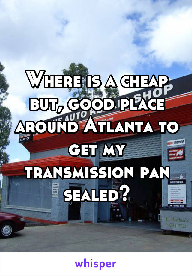 Where is a cheap but, good place around Atlanta to get my transmission pan sealed?