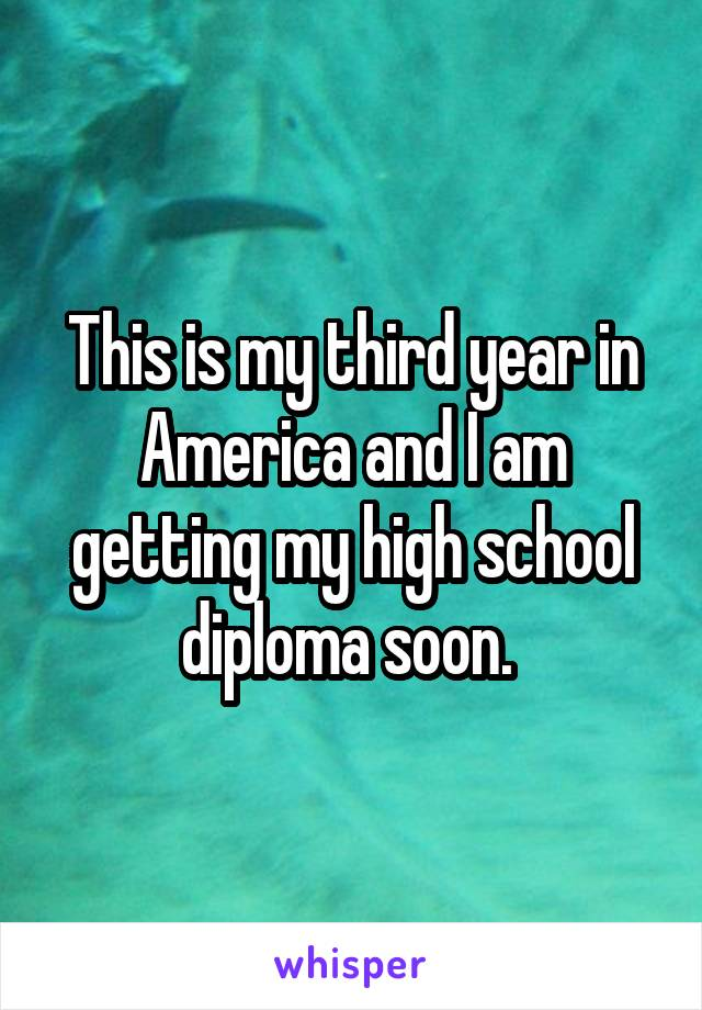 This is my third year in America and I am getting my high school diploma soon.