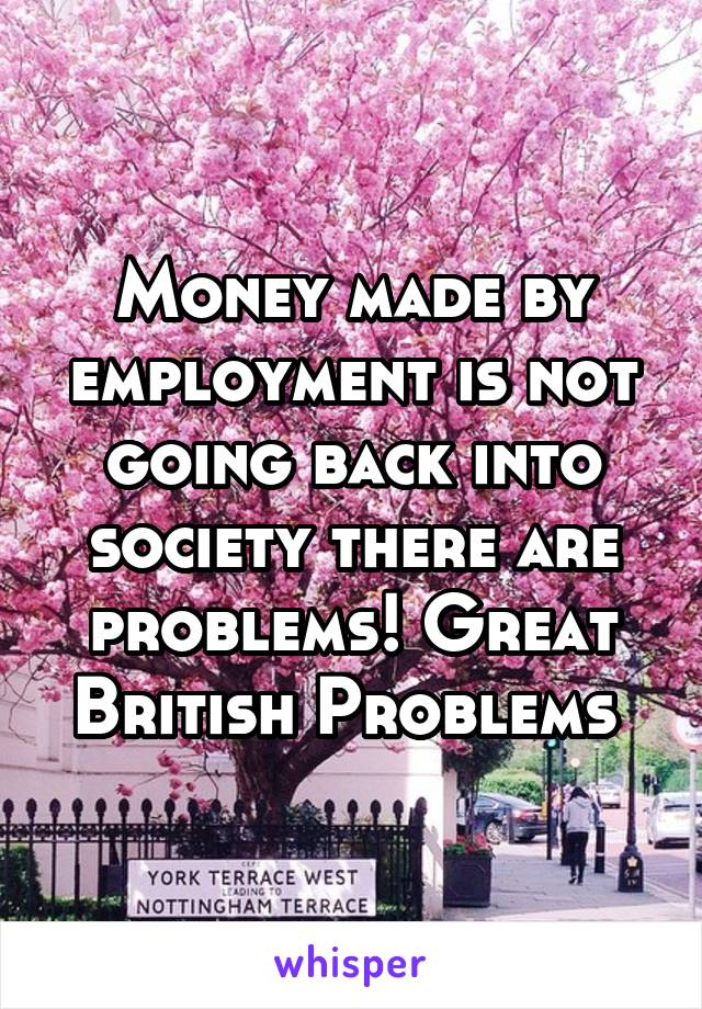 Money made by employment is not going back into society there are problems! Great British Problems