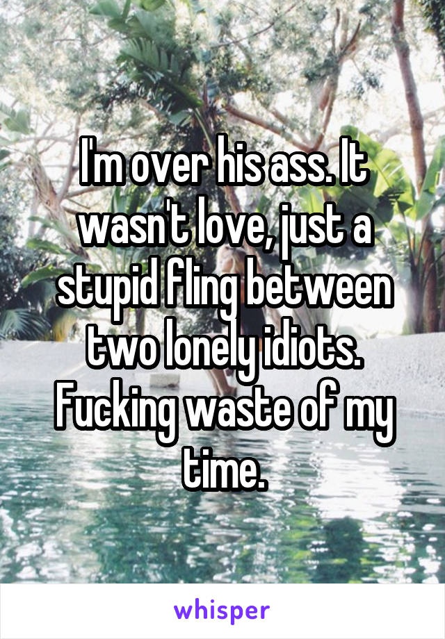 I'm over his ass. It wasn't love, just a stupid fling between two lonely idiots. Fucking waste of my time.