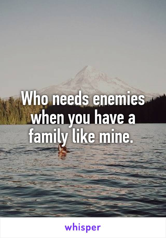Who needs enemies when you have a family like mine.