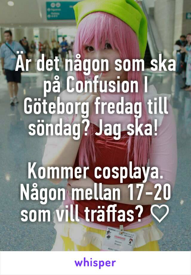 Är det någon som ska på Confusion I Göteborg fredag till söndag? Jag ska!   Kommer cosplaya. Någon mellan 17-20 som vill träffas? ♡