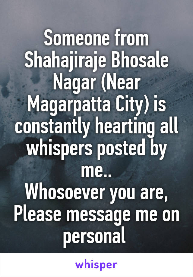 Someone from Shahajiraje Bhosale Nagar (Near Magarpatta City) is constantly hearting all whispers posted by me.. Whosoever you are, Please message me on personal