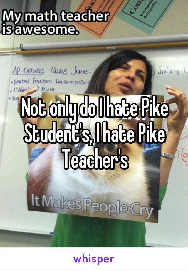 Not only do I hate Pike Student's, I hate Pike Teacher's