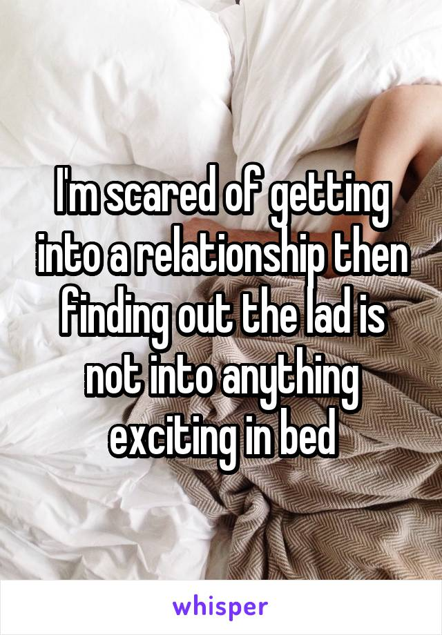 I'm scared of getting into a relationship then finding out the lad is not into anything exciting in bed
