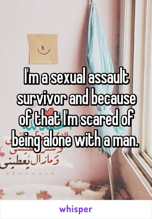 I'm a sexual assault survivor and because of that I'm scared of being alone with a man.