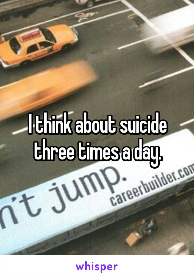 I think about suicide three times a day.
