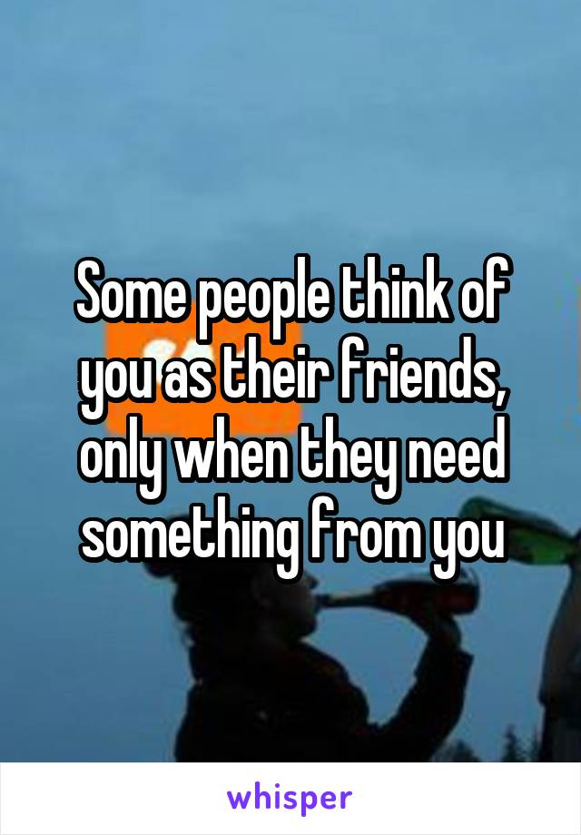 Some people think of you as their friends, only when they need something from you