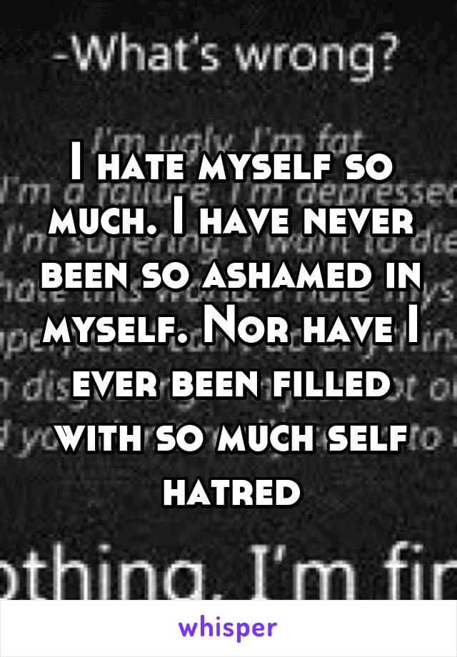 I hate myself so much. I have never been so ashamed in myself. Nor have I ever been filled with so much self hatred