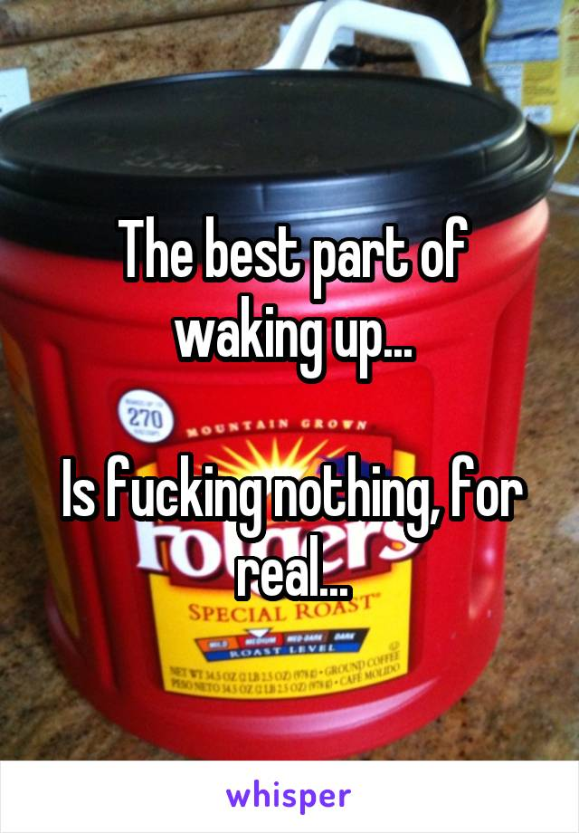 The best part of waking up...  Is fucking nothing, for real...