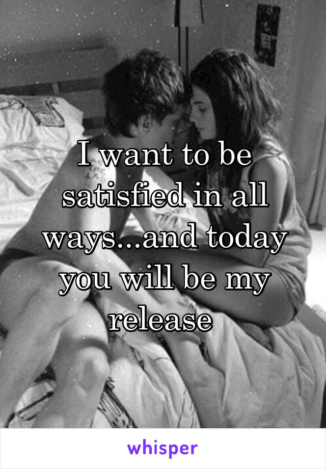 I want to be satisfied in all ways...and today you will be my release