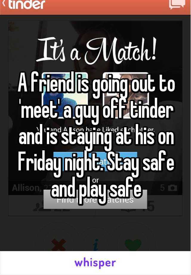 A friend is going out to 'meet' a guy off tinder and is staying at his on Friday night. Stay safe and play safe