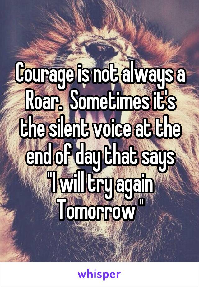 """Courage is not always a Roar.  Sometimes it's the silent voice at the end of day that says """"I will try again Tomorrow """""""