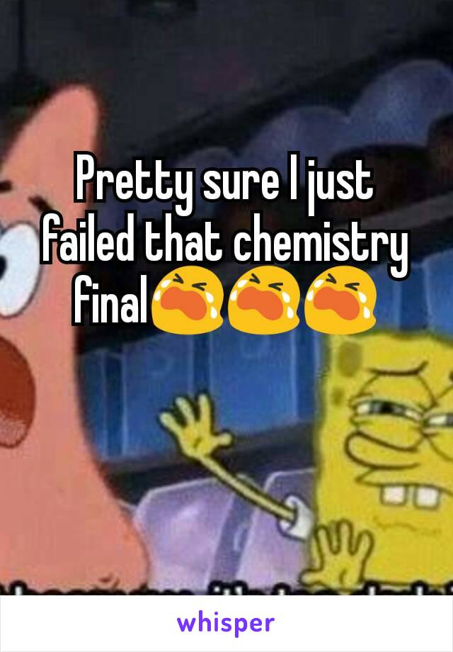 Pretty sure I just failed that chemistry final😭😭😭