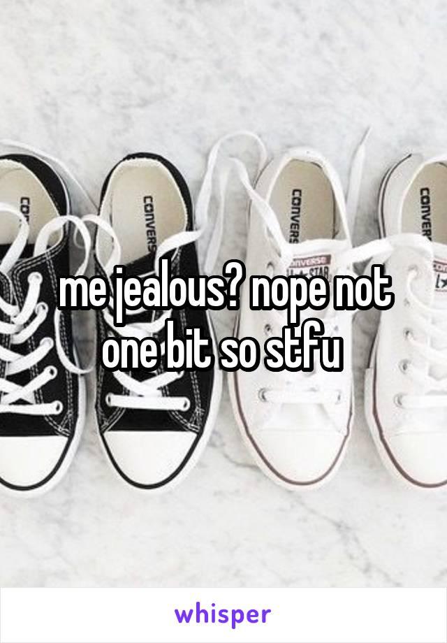 me jealous? nope not one bit so stfu