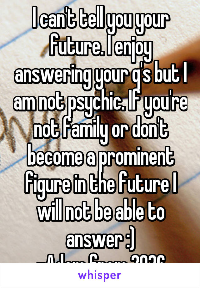 I can't tell you your future. I enjoy answering your q's but I am not psychic. If you're not family or don't become a prominent figure in the future I will not be able to answer :) -Adam from 2036