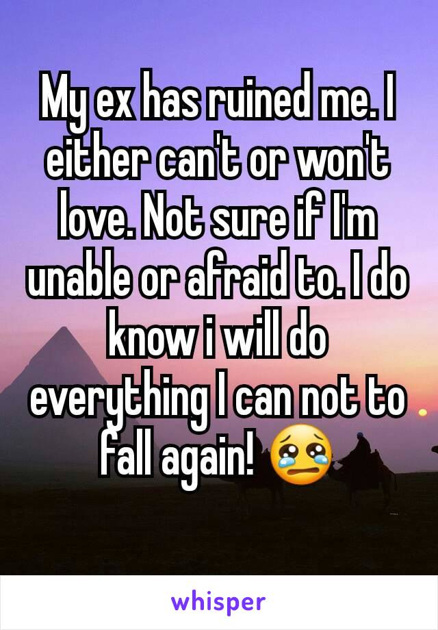My ex has ruined me. I either can't or won't love. Not sure if I'm unable or afraid to. I do know i will do everything I can not to fall again! 😢
