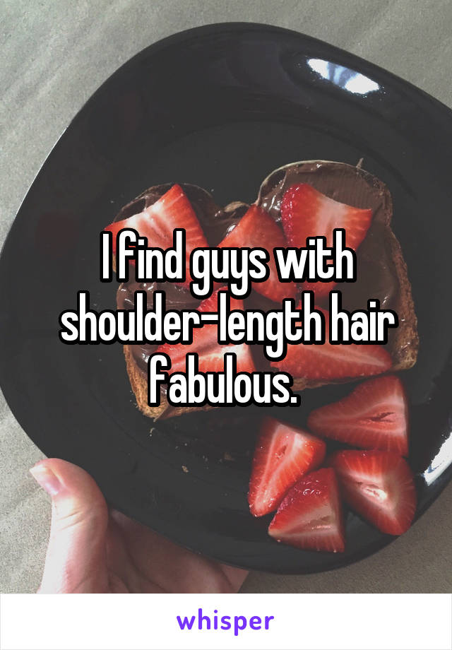 I find guys with shoulder-length hair fabulous.