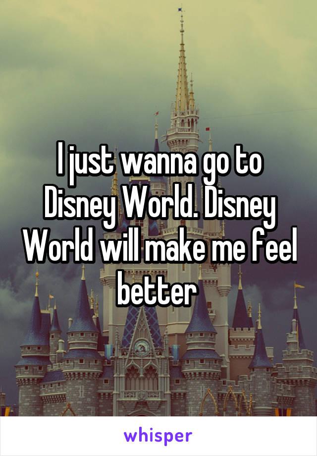 I just wanna go to Disney World. Disney World will make me feel better