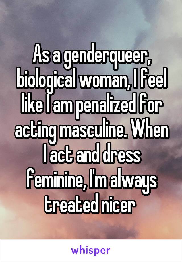 As a genderqueer, biological woman, I feel like I am penalized for acting masculine. When I act and dress feminine, I'm always treated nicer