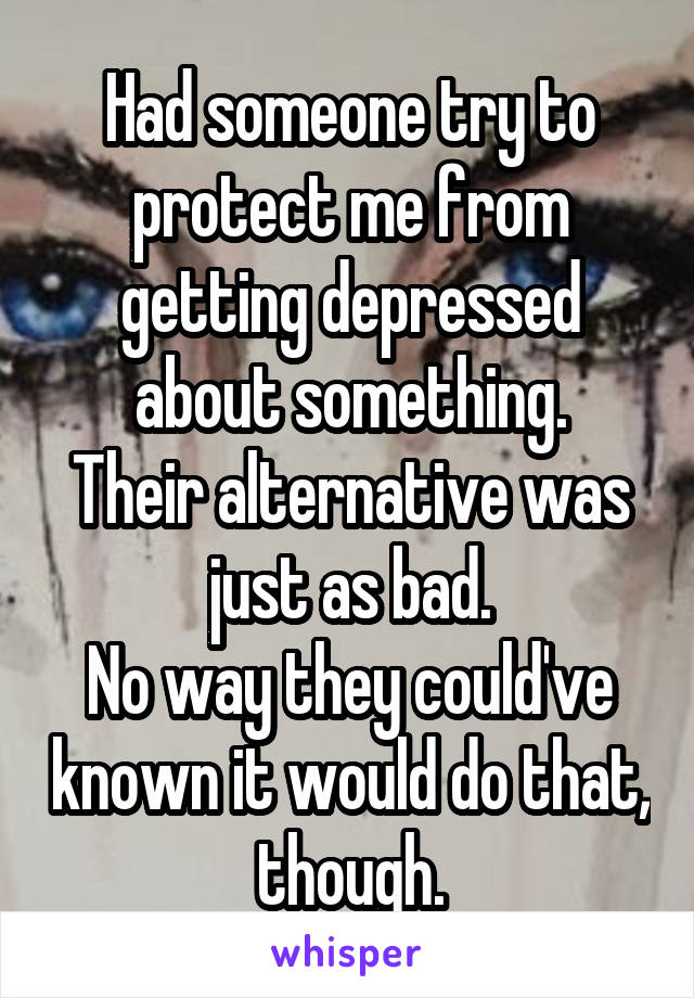 Had someone try to protect me from getting depressed about something. Their alternative was just as bad. No way they could've known it would do that, though.