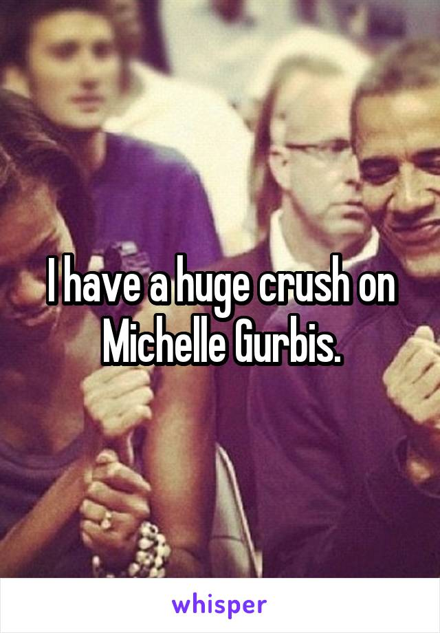 I have a huge crush on Michelle Gurbis.