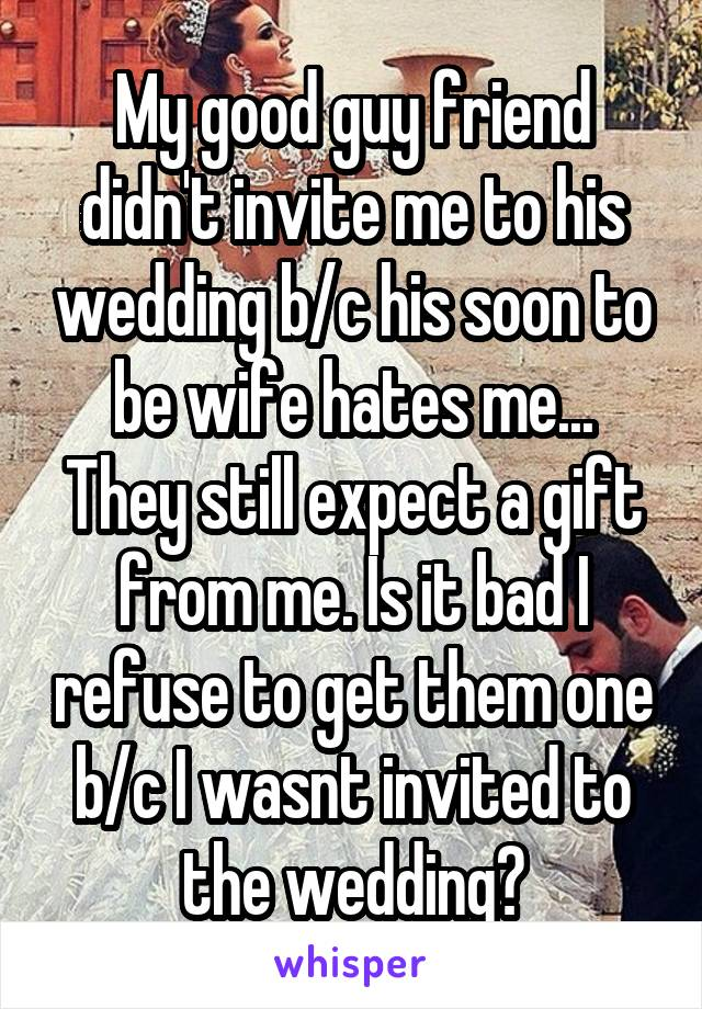 My good guy friend didn't invite me to his wedding b/c his soon to be wife hates me... They still expect a gift from me. Is it bad I refuse to get them one b/c I wasnt invited to the wedding?
