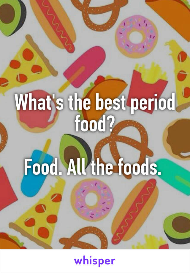 What's the best period food?  Food. All the foods.