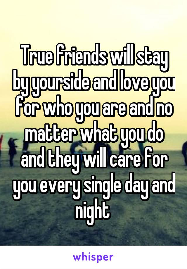 True friends will stay by yourside and love you for who you are and no matter what you do and they will care for you every single day and night
