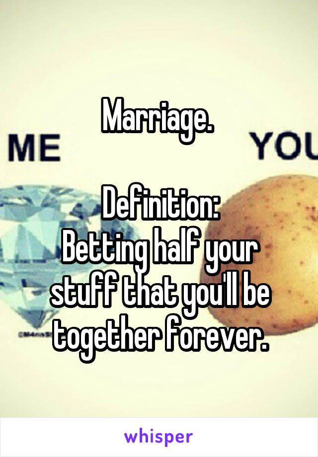 Marriage.   Definition: Betting half your stuff that you'll be together forever.