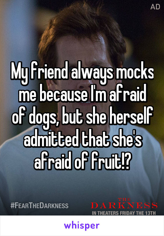 My friend always mocks me because I'm afraid of dogs, but she herself admitted that she's afraid of fruit!?