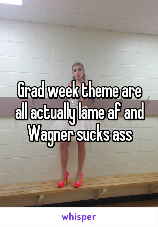 Grad week theme are all actually lame af and Wagner sucks ass