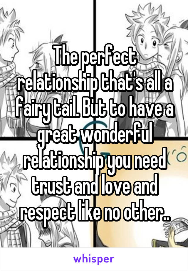 The perfect relationship that's all a fairy tail. But to have a great wonderful relationship you need trust and love and respect like no other..