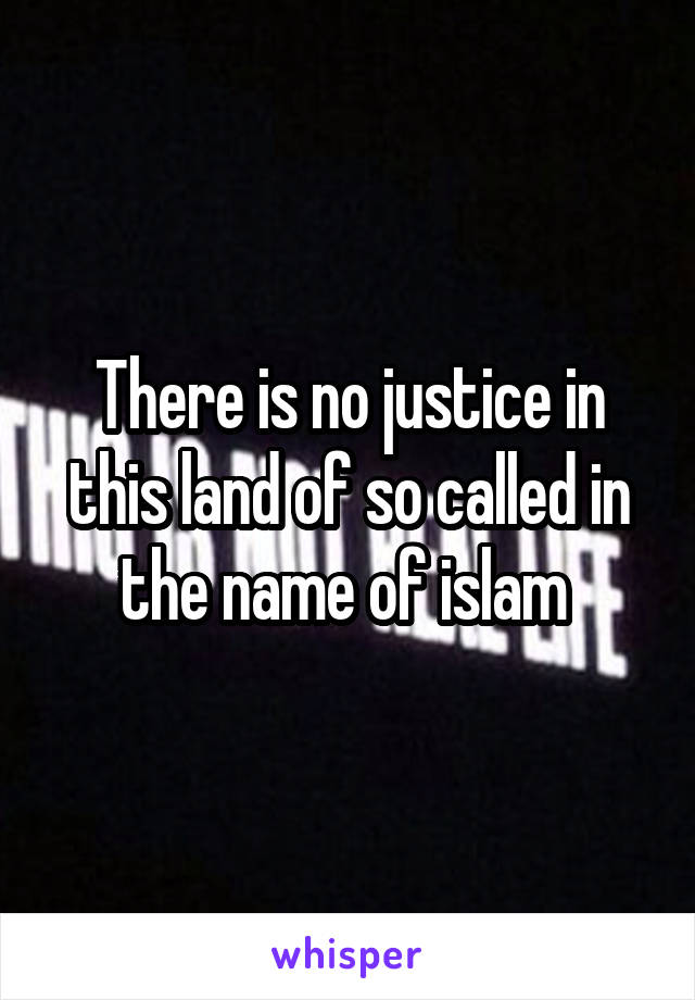 There is no justice in this land of so called in the name of islam
