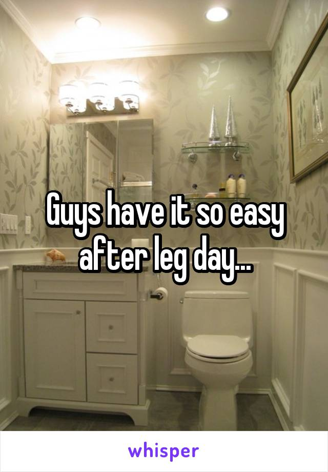 Guys have it so easy after leg day...