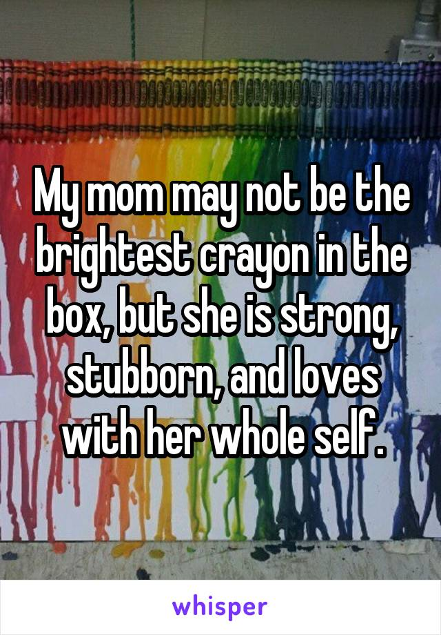 My mom may not be the brightest crayon in the box, but she is strong, stubborn, and loves with her whole self.