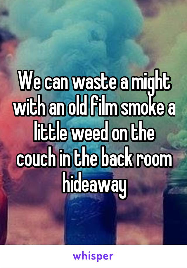 We can waste a might with an old film smoke a little weed on the couch in the back room hideaway
