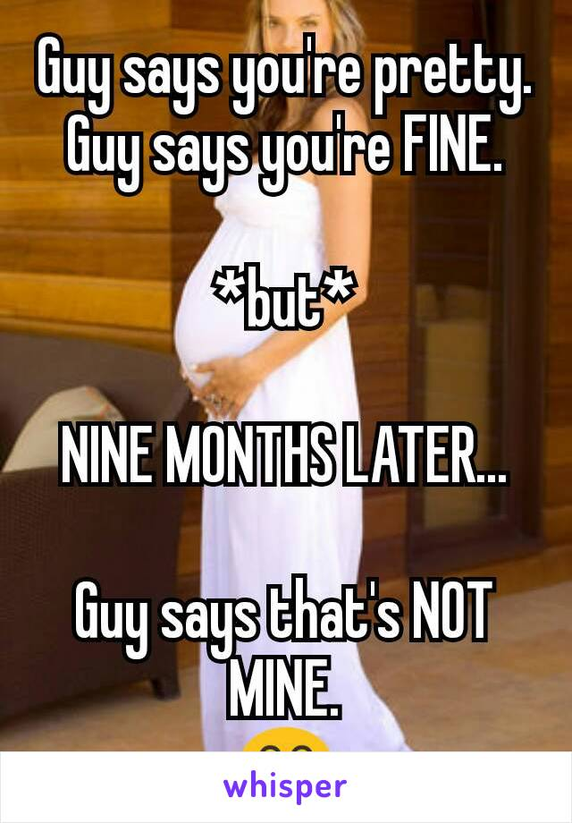 Guy says you're pretty. Guy says you're FINE.  *but*  NINE MONTHS LATER...  Guy says that's NOT MINE. 😂