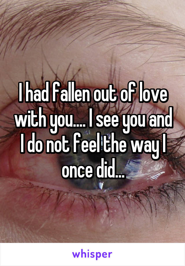 I had fallen out of love with you.... I see you and I do not feel the way I once did...