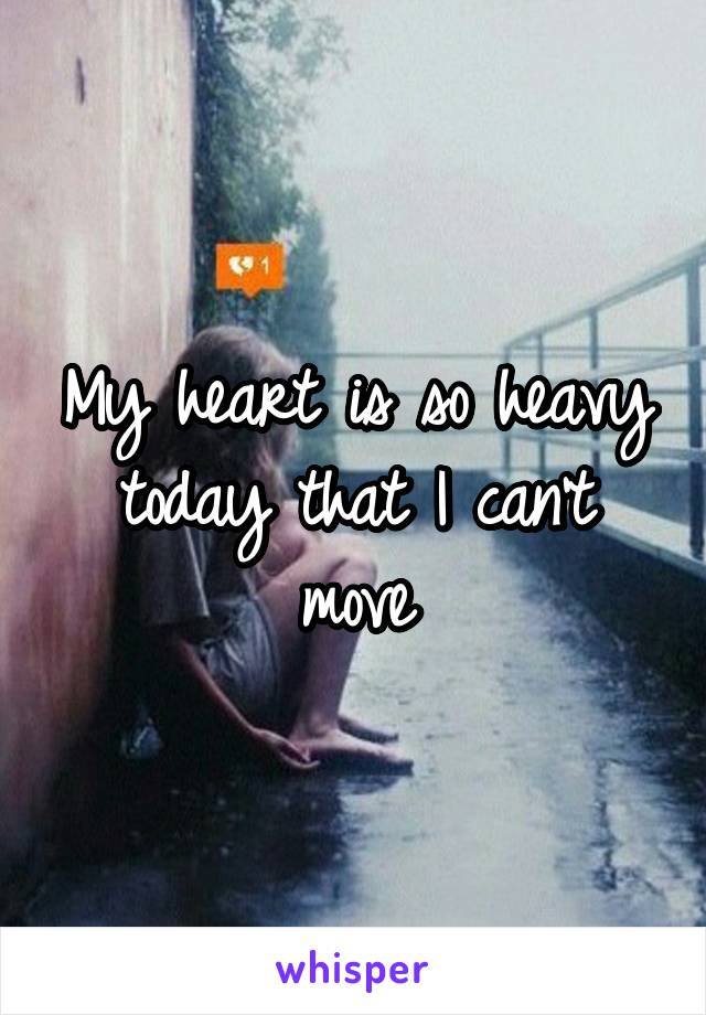 My heart is so heavy today that I can't move