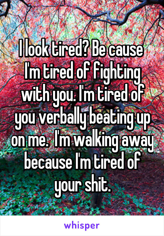 I look tired? Be cause  I'm tired of fighting with you. I'm tired of you verbally beating up on me.  I'm walking away because I'm tired of your shit.