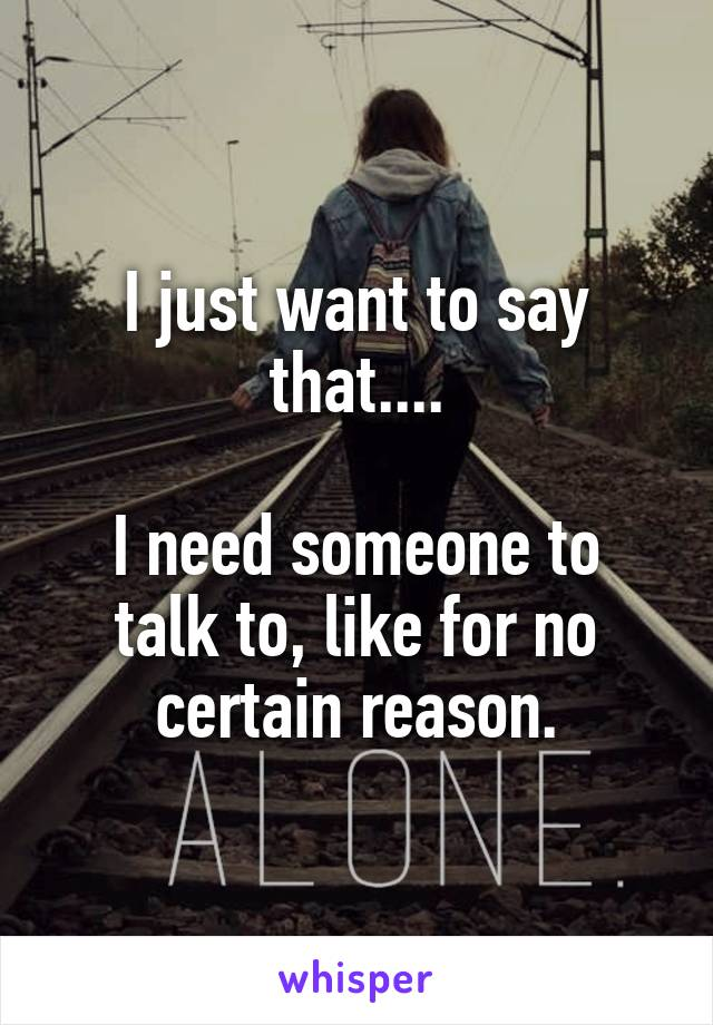 I just want to say that....  I need someone to talk to, like for no certain reason.