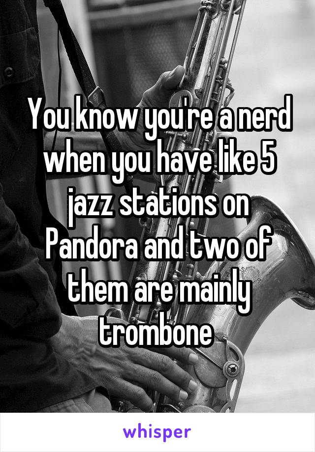 You know you're a nerd when you have like 5 jazz stations on Pandora and two of them are mainly trombone