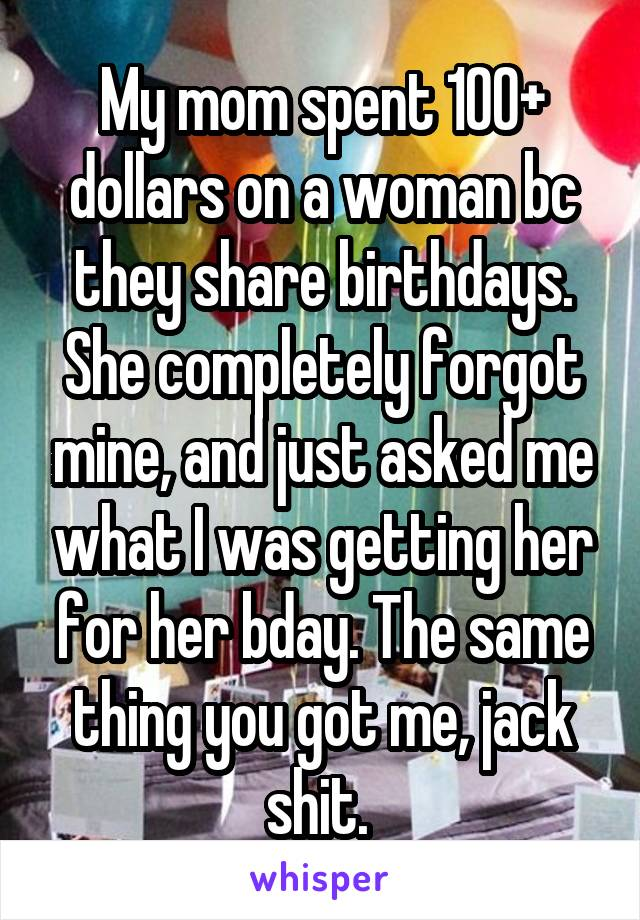 My mom spent 100+ dollars on a woman bc they share birthdays. She completely forgot mine, and just asked me what I was getting her for her bday. The same thing you got me, jack shit.