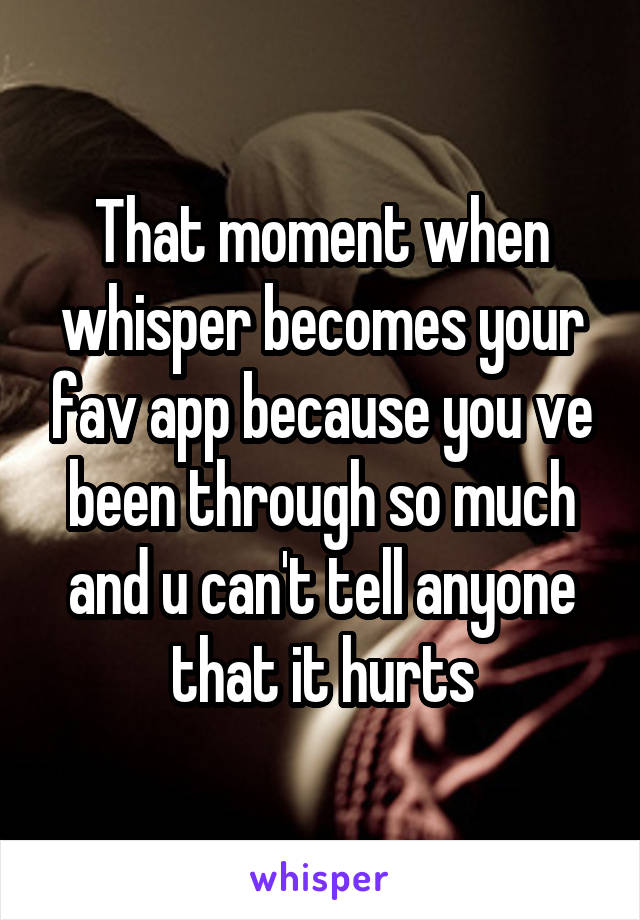 That moment when whisper becomes your fav app because you ve been through so much and u can't tell anyone that it hurts