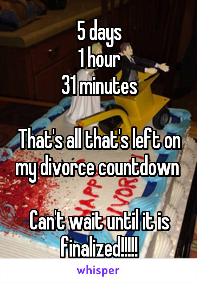 5 days 1 hour 31 minutes  That's all that's left on my divorce countdown   Can't wait until it is finalized!!!!!