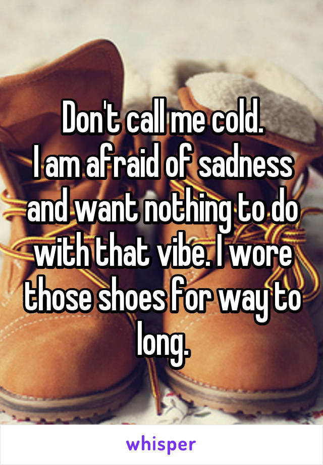 Don't call me cold. I am afraid of sadness and want nothing to do with that vibe. I wore those shoes for way to long.