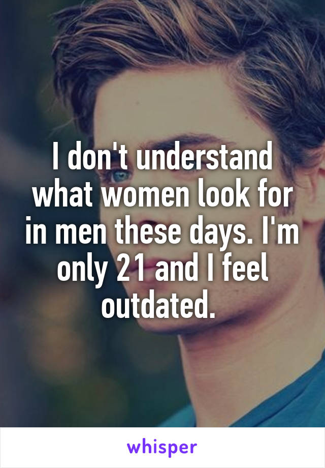 I don't understand what women look for in men these days. I'm only 21 and I feel outdated.
