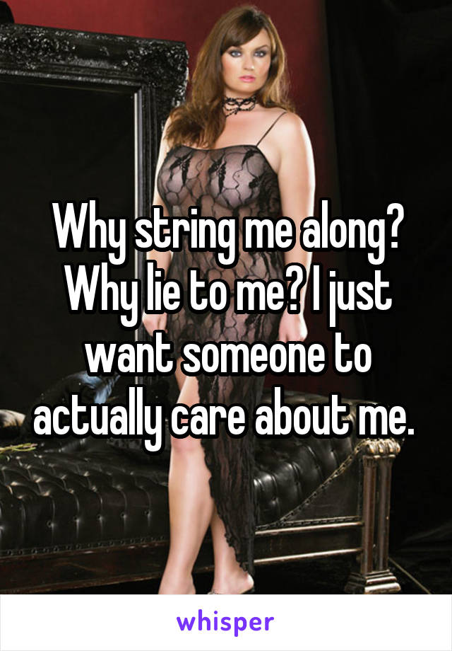 Why string me along? Why lie to me? I just want someone to actually care about me.